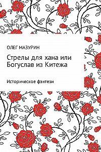 Олег Мазурин -Стрелы для хана, или Богуслав из Китежа