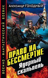 Александр Голодный -Право на бессмертие. Ядерный скальпель