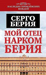 Серго Лаврентьевич Берия - Мой отец – нарком Берия