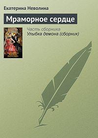 Екатерина Неволина -Мраморное сердце