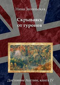Нина Запольская - Скрываясь от гуронов. Достояние Англии. Книга IV