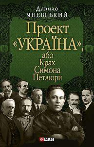 Данило Яневський -Проект «Україна», або Крах Симона Петлюри