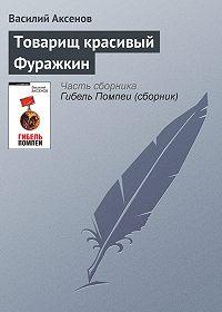 Василий П. Аксенов -Товарищ красивый Фуражкин