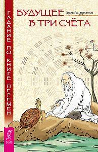 Павел Бондаровский -Будущее в три счета. Гадание по Книге перемен