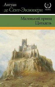 Антуан де Сент-Экзюпери -Маленький принц. Цитадель (сборник)