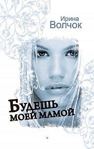 Ирина Волчок -Будешь моей мамой