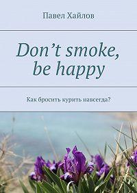 Павел Хайлов -Don't smoke, be happy. Как бросить курить навсегда?