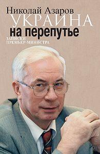 Николай Янович Азаров -Украина на перепутье. Записки премьер-министра