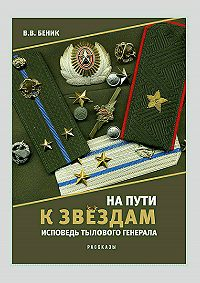Виктор Беник -На пути к звёздам. Исповедь тылового генерала. Сборник рассказов