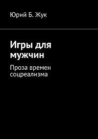 Юрий Жук -Игры для мужчин. Проза времен соцреализма