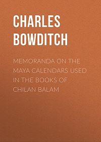 Charles Bowditch -Memoranda on the Maya Calendars Used in the Books of Chilan Balam