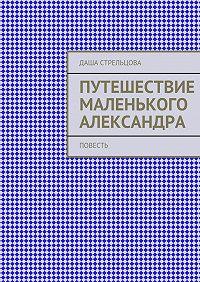 Даша Стрельцова - Путешествие маленького Александра. повесть
