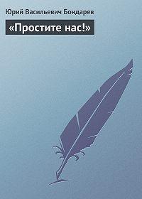 Юрий Васильевич Бондарев -«Простите нас!»