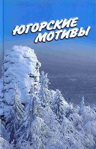 Иван Цуприков - Югорские мотивы: Сборник рассказов, стихов, публицистических статей