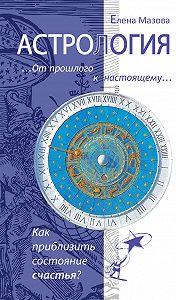 Елена Мазова -Астрология. От прошлого к настоящему. Как приблизить состояние счастья?