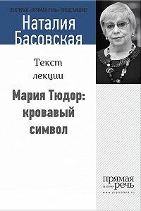 Наталия Басовская -Мария Тюдор: кровавый символ