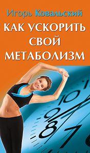 Игорь Ковальский -Как ускорить свой метаболизм