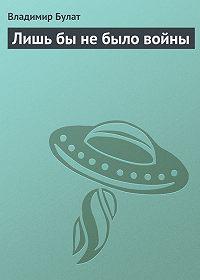 Владимир Булат - Лишь бы не было войны