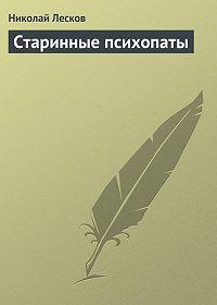 Николай Лесков - Старинные психопаты