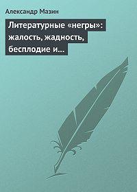 Александр Мазин -Литературные «негры»: жалость, жадность, бесплодие и забвение