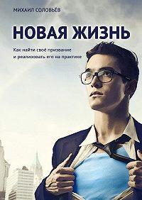Михаил Соловьёв -Новая жизнь. Как найти своё призвание иреализовать его напрактике