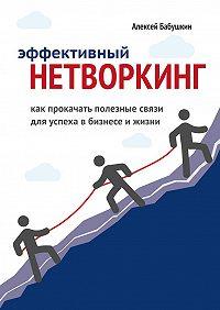 Алексей Бабушкин -Эффективный нетворкинг. Как прокачать полезные связи для успеха вбизнесе ижизни