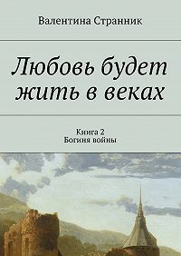 Валентина Странник -Любовь будет жить ввеках. Книга2. Богиня войны