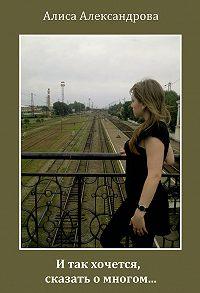 Алиса Александрова -И так хочется, сказать о многом…