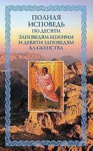 Николай Посадский -Полная исповедь: по десяти Заповедям Божиим и девяти Заповедям Блаженства