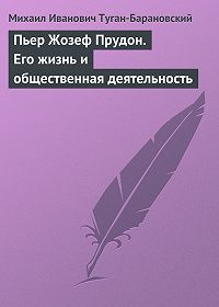 Михаил Иванович Туган-Барановский -Пьер Жозеф Прудон. Его жизнь и общественная деятельность
