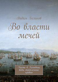Вадим Беликов -Вовласти мечей. Часть 4. Холодные воды, окропленные кровью