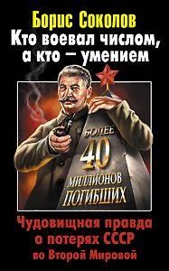 Борис Соколов - Кто воевал числом, а кто – умением. Чудовищная правда о потерях СССР во Второй Мировой