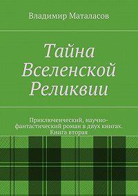 Владимир Маталасов -Тайна Вселенской Реликвии. Книга вторая