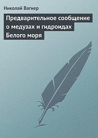 Николай Вагнер -Предварительное сообщение о медузах и гидроидах Белого моря