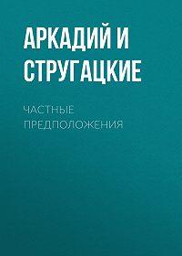 Аркадий и Борис Стругацкие -Частные предположения