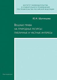 Юлия Шуплецова -Вещные права на природные ресурсы: публичные и частные интересы