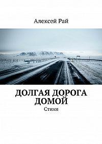Алексей Рай - Долгая дорога домой. Стихи