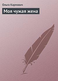 Ольга Карпович - Моя чужая жена