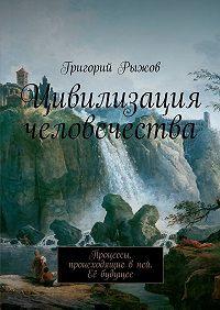 Григорий Рыжов -Цивилизация человечества. Процессы, происходящие вней. Её будущее