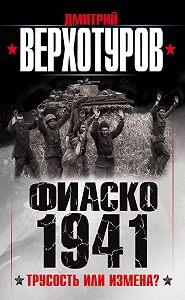 Дмитрий Верхотуров - Фиаско 1941. Трусость или измена?