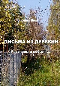 Клим Ким -Письма из деревни. Рассказы и небылицы