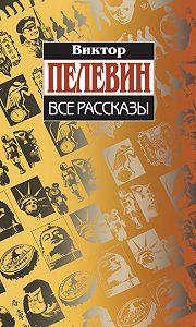 Виктор Пелевин -Все рассказы (Сборник)
