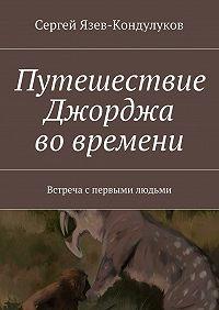 Сергей Язев-Кондулуков -Путешествие Джорджа вовремени. Встреча спервыми людьми