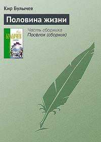 Кир Булычев - Половина жизни