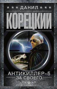 Данил Корецкий -Антикиллер-5. За своего…