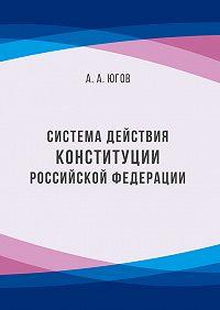Анатолий Югов -Система действия Конституции Российской Федерации