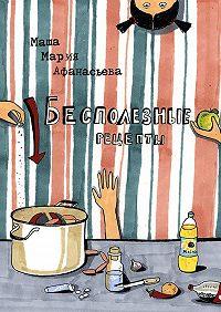 Мария Афанасьева -Бесполезные рецепты. О том, как научиться готовить и заодно весело проводить время