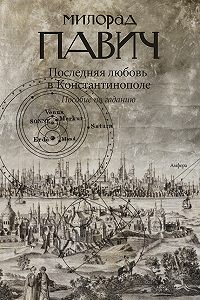 Милорад Павич -Последняя любовь в Константинополе