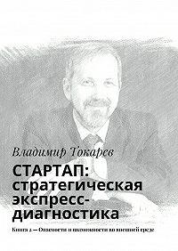 Владимир Токарев - СТАРТАП: стратегическая экспресс-диагностика. Книга 2– Опасности ивозможности во внешней среде