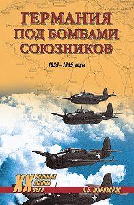 Александр Широкорад - Германия под бомбами союзников. 1939–1945 гг.